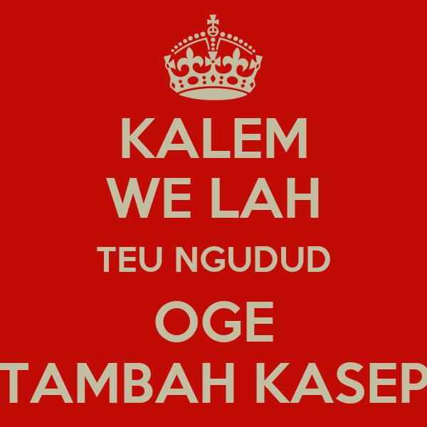 KALEM WE LAH TEU NGUDUD OGE TAMBAH KASEP