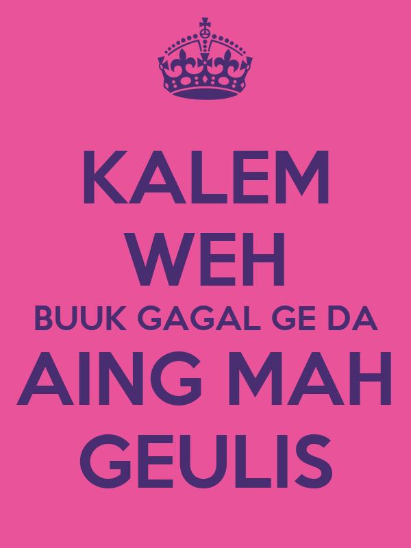 KALEM WEH BUUK GAGAL GE DA AING MAH GEULIS