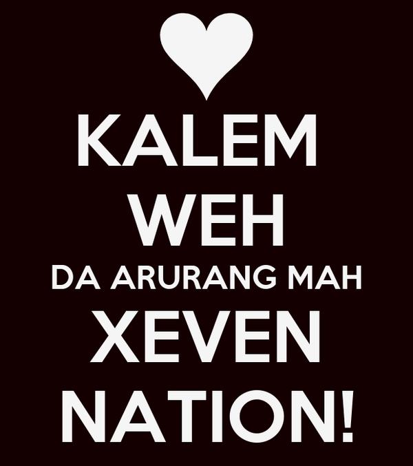 KALEM  WEH DA ARURANG MAH XEVEN NATION!
