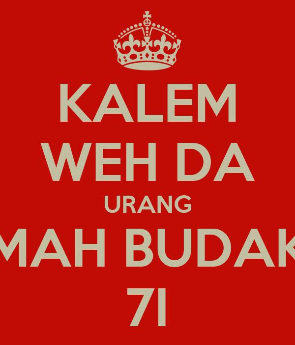 KALEM WEH DA URANG MAH BUDAK 7I