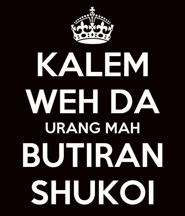 KALEM WEH DA URANG MAH BUTIRAN SHUKOI