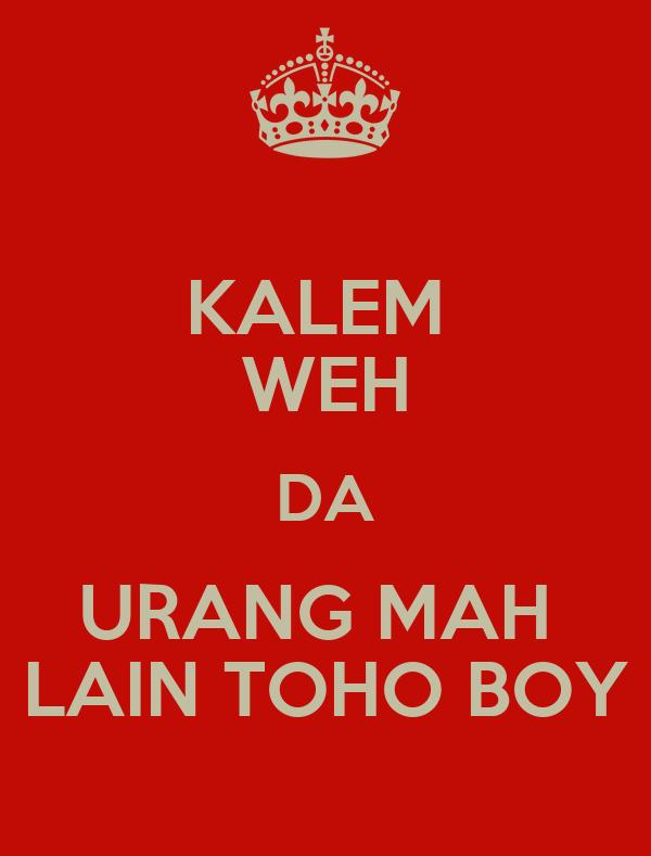 KALEM  WEH DA URANG MAH  LAIN TOHO BOY