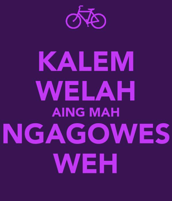 KALEM WELAH AING MAH NGAGOWES WEH