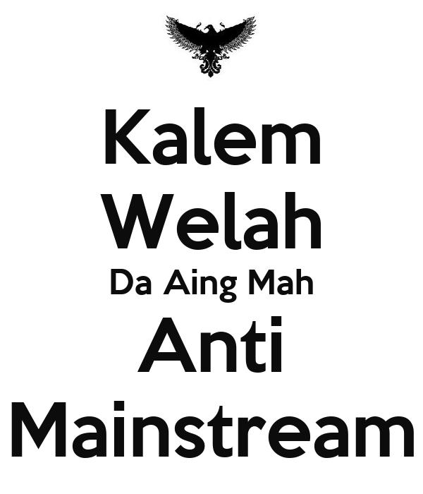Kalem Welah Da Aing Mah Anti Mainstream
