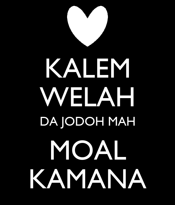 KALEM WELAH DA JODOH MAH MOAL KAMANA