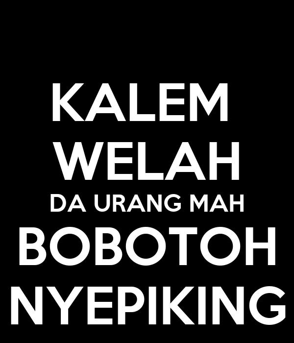 KALEM  WELAH DA URANG MAH BOBOTOH NYEPIKING