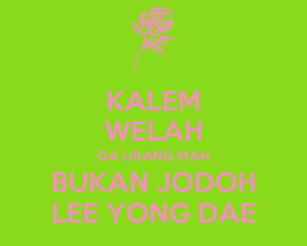 KALEM WELAH DA URANG MAH BUKAN JODOH LEE YONG DAE