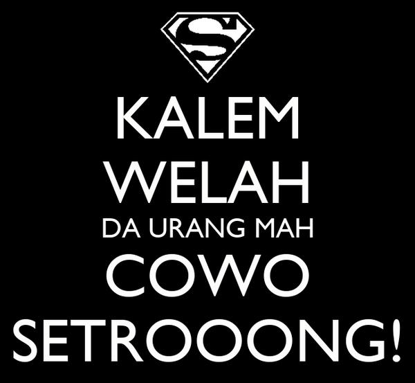 KALEM WELAH DA URANG MAH COWO SETROOONG!