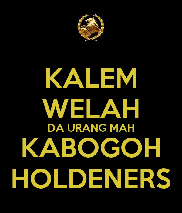 KALEM WELAH DA URANG MAH KABOGOH HOLDENERS