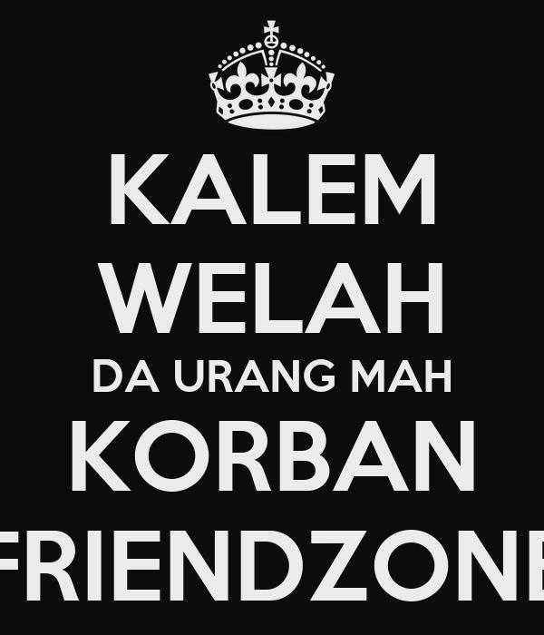 KALEM WELAH DA URANG MAH KORBAN FRIENDZONE