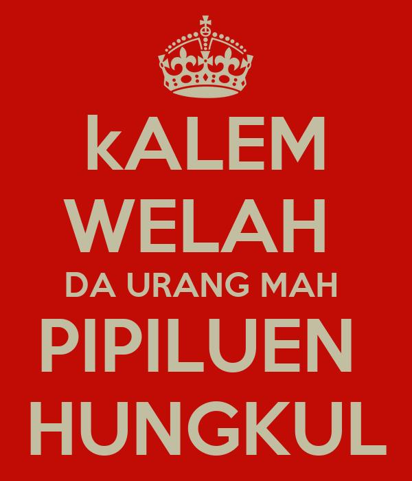 kALEM WELAH  DA URANG MAH  PIPILUEN  HUNGKUL