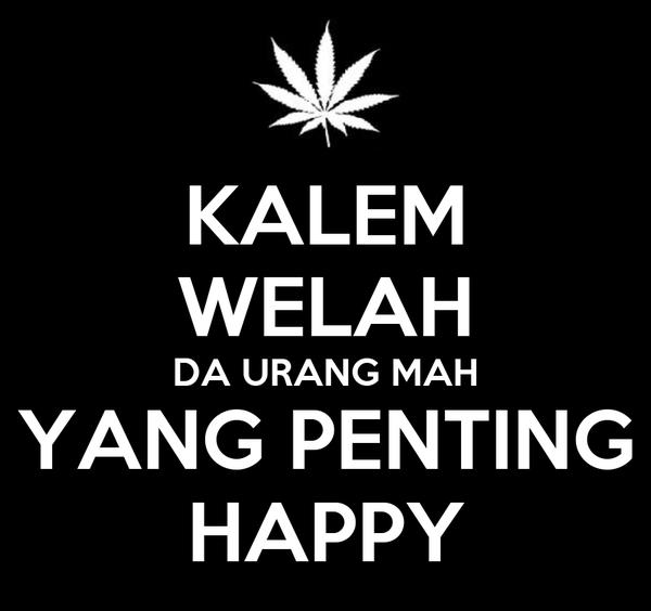 KALEM WELAH DA URANG MAH YANG PENTING HAPPY
