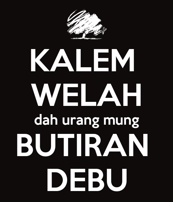 KALEM  WELAH dah urang mung BUTIRAN  DEBU