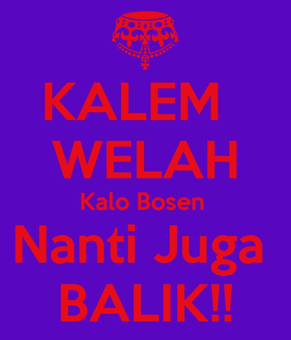 KALEM   WELAH Kalo Bosen  Nanti Juga  BALIK!!