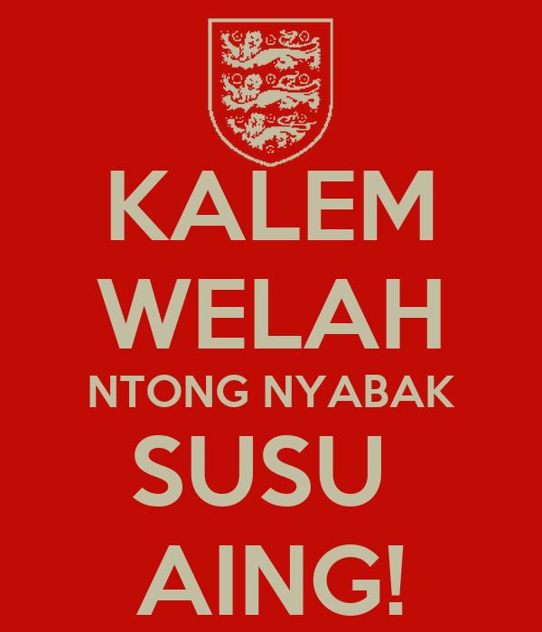 KALEM WELAH NTONG NYABAK SUSU  AING!