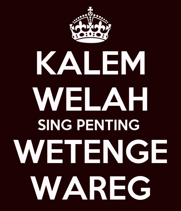 KALEM WELAH SING PENTING  WETENGE WAREG