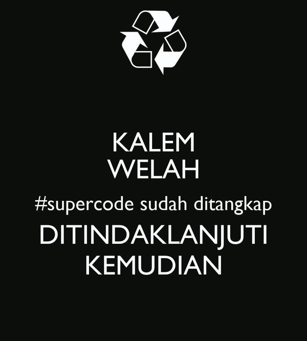 KALEM WELAH #supercode sudah ditangkap DITINDAKLANJUTI KEMUDIAN