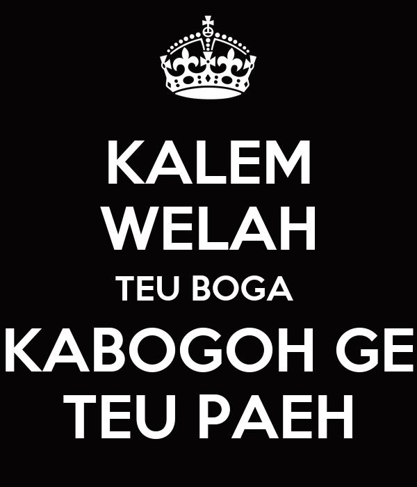 KALEM WELAH TEU BOGA  KABOGOH GE TEU PAEH