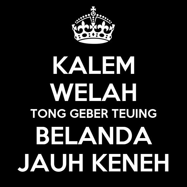 KALEM WELAH TONG GEBER TEUING BELANDA JAUH KENEH