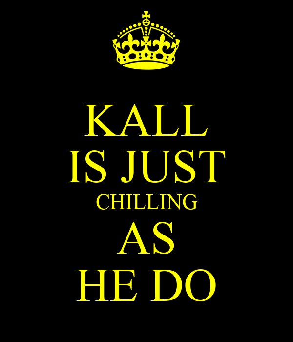 KALL IS JUST CHILLING AS HE DO