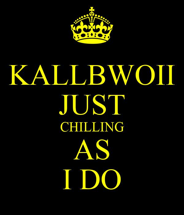KALLBWOII JUST CHILLING AS I DO
