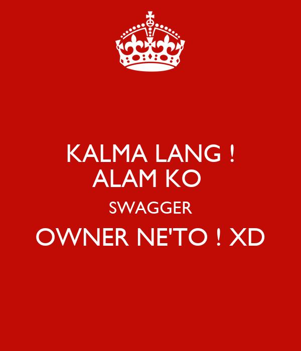 KALMA LANG ! ALAM KO  SWAGGER OWNER NE'TO ! XD