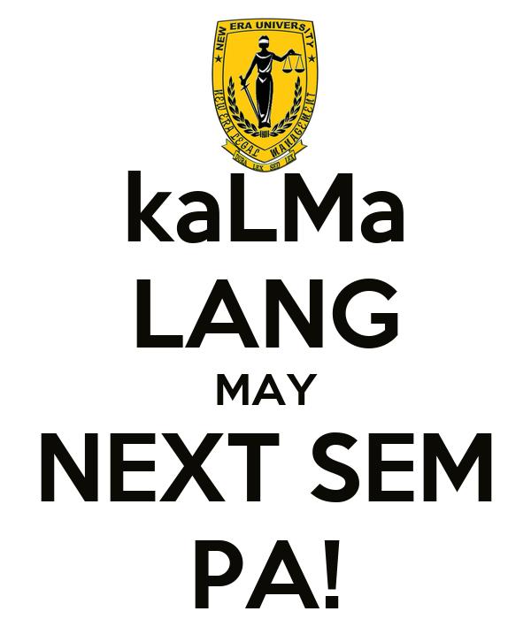 kaLMa LANG MAY NEXT SEM PA!