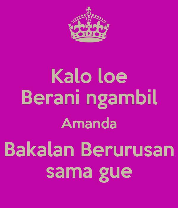 Kalo loe Berani ngambil Amanda Bakalan Berurusan sama gue