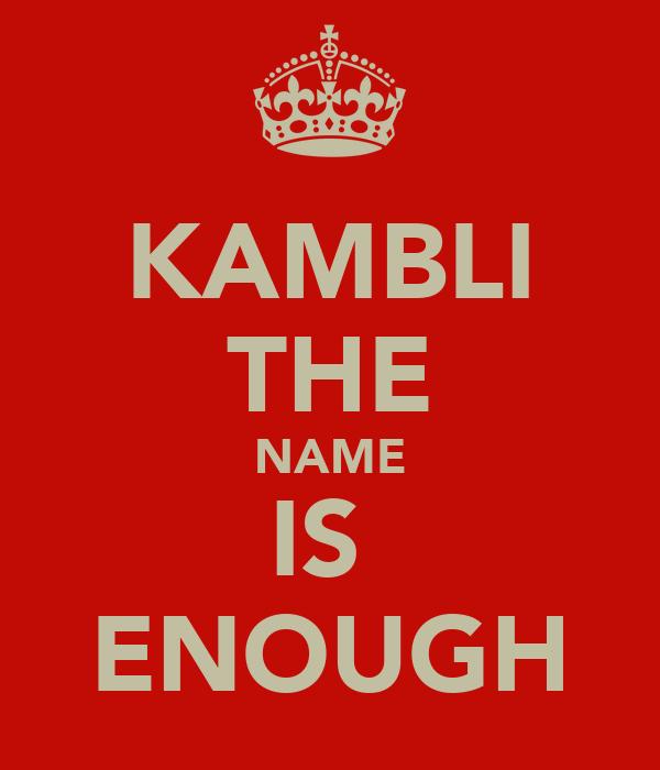 KAMBLI THE NAME IS  ENOUGH