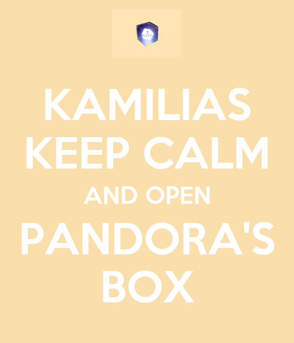 KAMILIAS KEEP CALM AND OPEN PANDORA'S BOX