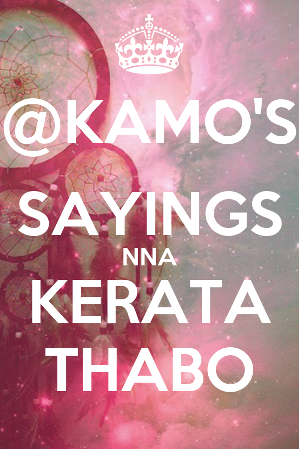 @KAMO'S SAYINGS NNA KERATA THABO