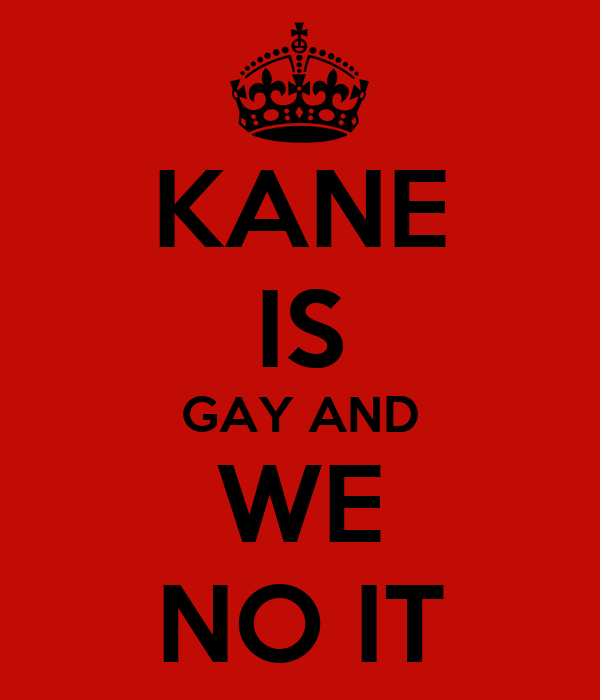 KANE IS GAY AND WE NO IT