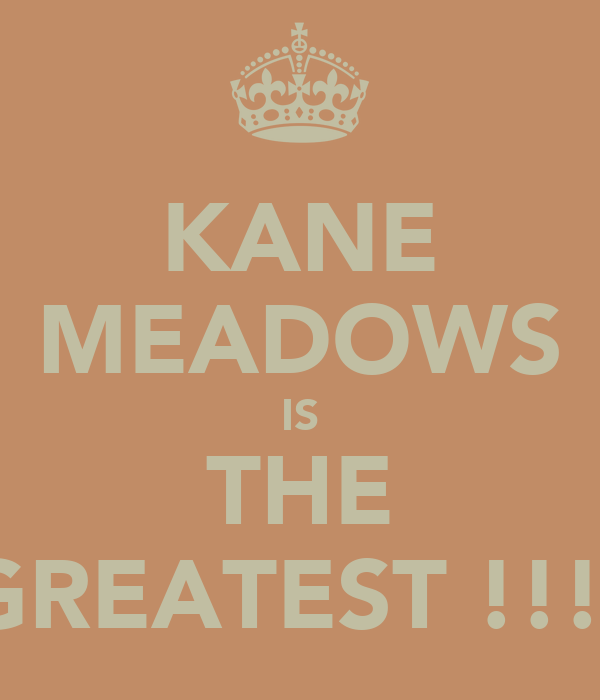 KANE MEADOWS IS THE GREATEST !!!!