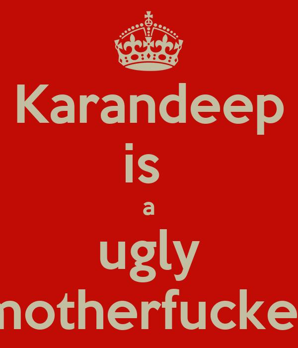Karandeep is  a ugly motherfucker