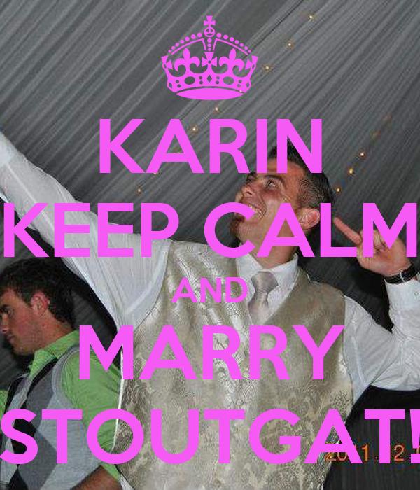 KARIN KEEP CALM AND MARRY STOUTGAT!