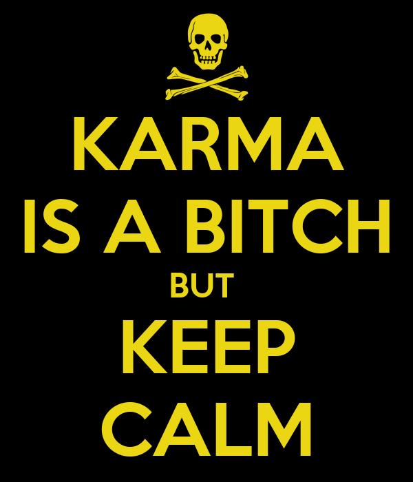 KARMA IS A BITCH BUT  KEEP CALM