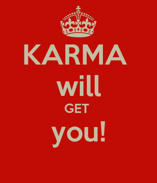 KARMA  will GET  you!