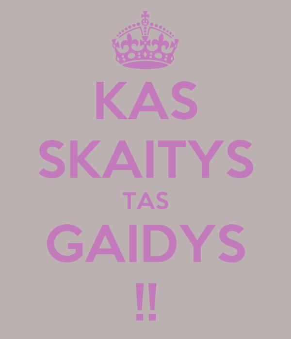 KAS SKAITYS TAS GAIDYS !!