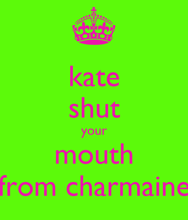 kate shut your mouth from charmaine