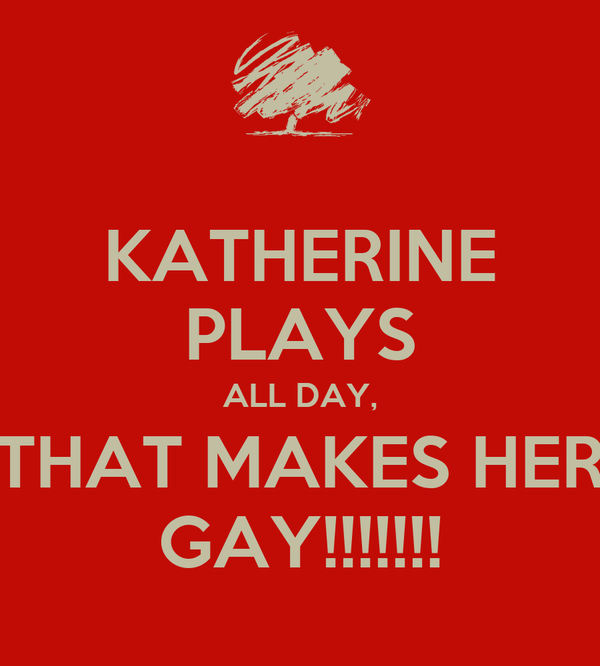 KATHERINE PLAYS ALL DAY, THAT MAKES HER GAY!!!!!!!
