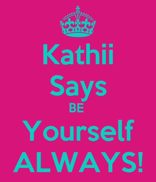 Kathii Says BE  Yourself ALWAYS!
