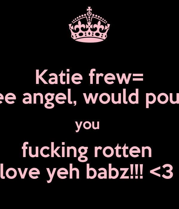 Katie frew= wee angel, would pound you  fucking rotten  love yeh babz!!! <3