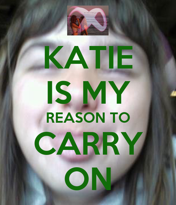 KATIE IS MY REASON TO CARRY ON