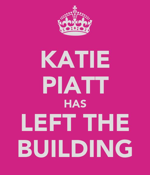 KATIE PIATT HAS LEFT THE BUILDING