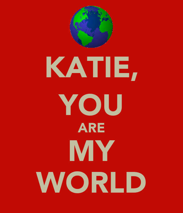 KATIE, YOU ARE MY WORLD