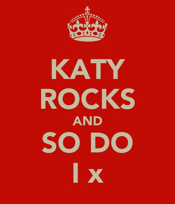 KATY ROCKS AND SO DO I x