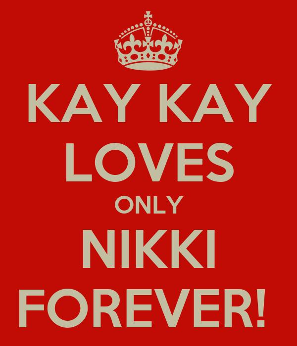KAY KAY LOVES ONLY NIKKI FOREVER!