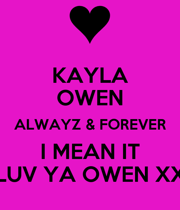 KAYLA OWEN ALWAYZ & FOREVER I MEAN IT LUV YA OWEN XX