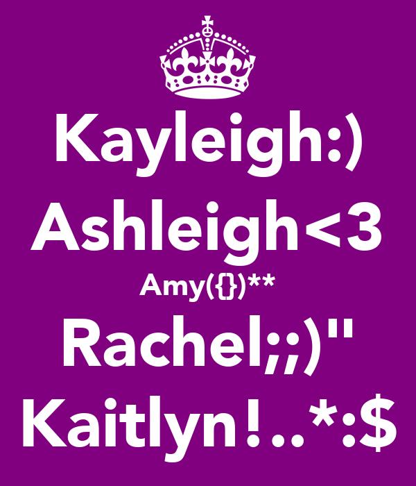 """Kayleigh:) Ashleigh<3 Amy({})** Rachel;;)"""" Kaitlyn!..*:$"""