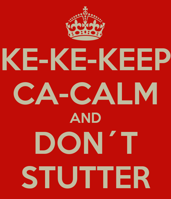 KE-KE-KEEP CA-CALM AND DON´T STUTTER